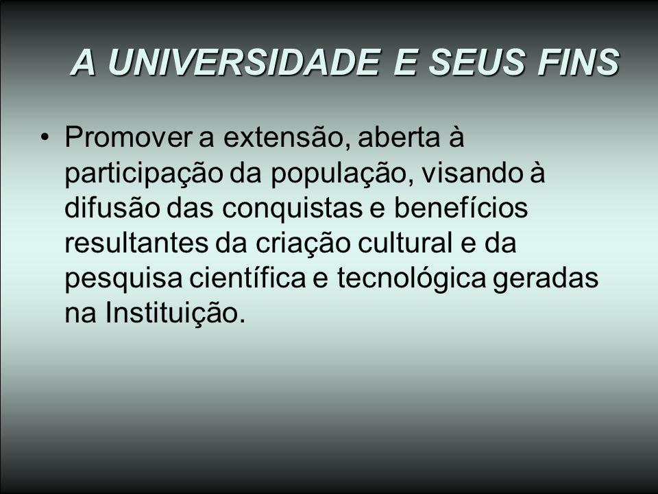A UNIVERSIDADE E SEUS FINS Promover a extensão, aberta à participação da população, visando à difusão das conquistas e benefícios resultantes da criaç