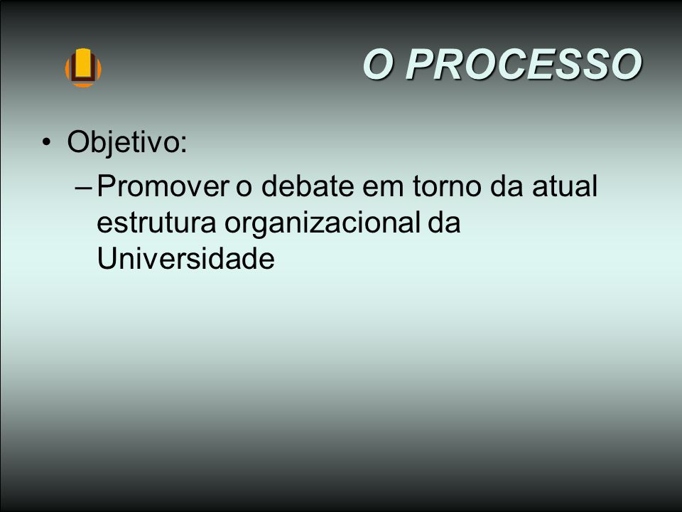O PROCESSO Objetivo: –Promover o debate em torno da atual estrutura organizacional da Universidade