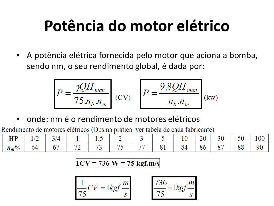 Potência do motor elétrico A potência elétrica fornecida pelo motor que aciona a bomba, sendo nm, o seu rendimento global, é dada por: onde: nm é o re