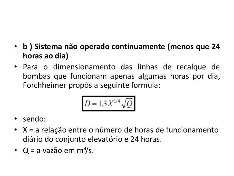 b ) Sistema não operado continuamente (menos que 24 horas ao dia) Para o dimensionamento das linhas de recalque de bombas que funcionam apenas algumas