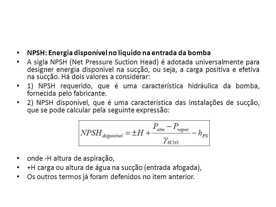 NPSH: Energia disponível no liquido na entrada da bomba A sigla NPSH (Net Pressure Suction Head) é adotada universalmente para designer energia dispon