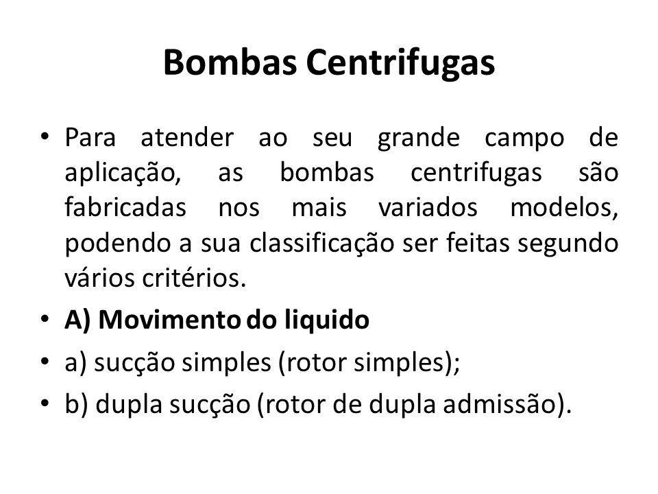 Bombas Centrifugas Para atender ao seu grande campo de aplicação, as bombas centrifugas são fabricadas nos mais variados modelos, podendo a sua classi