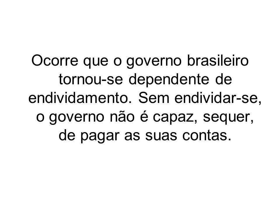 Ocorre que o governo brasileiro tornou-se dependente de endividamento. Sem endividar-se, o governo não é capaz, sequer, de pagar as suas contas.