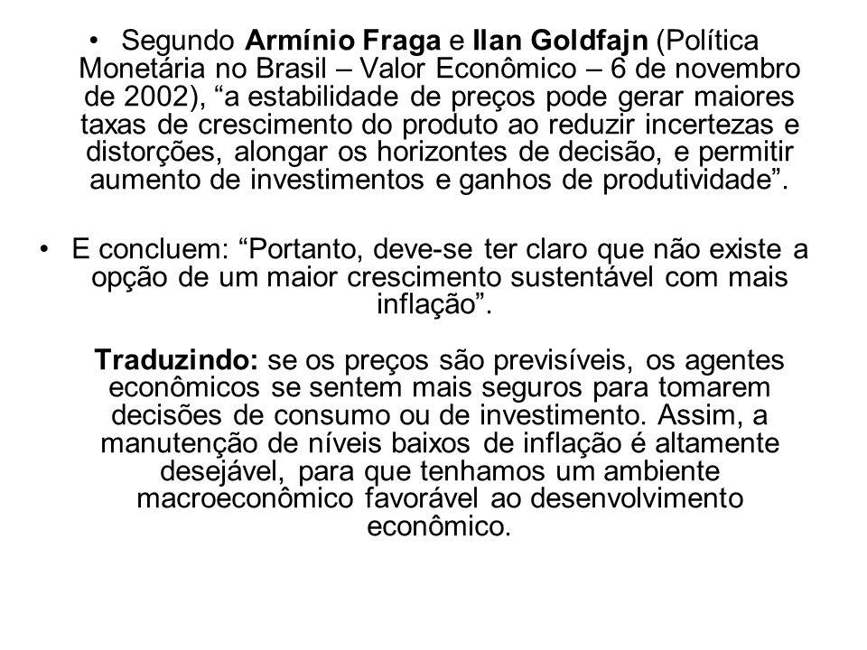 Segundo Armínio Fraga e Ilan Goldfajn (Política Monetária no Brasil – Valor Econômico – 6 de novembro de 2002), a estabilidade de preços pode gerar ma
