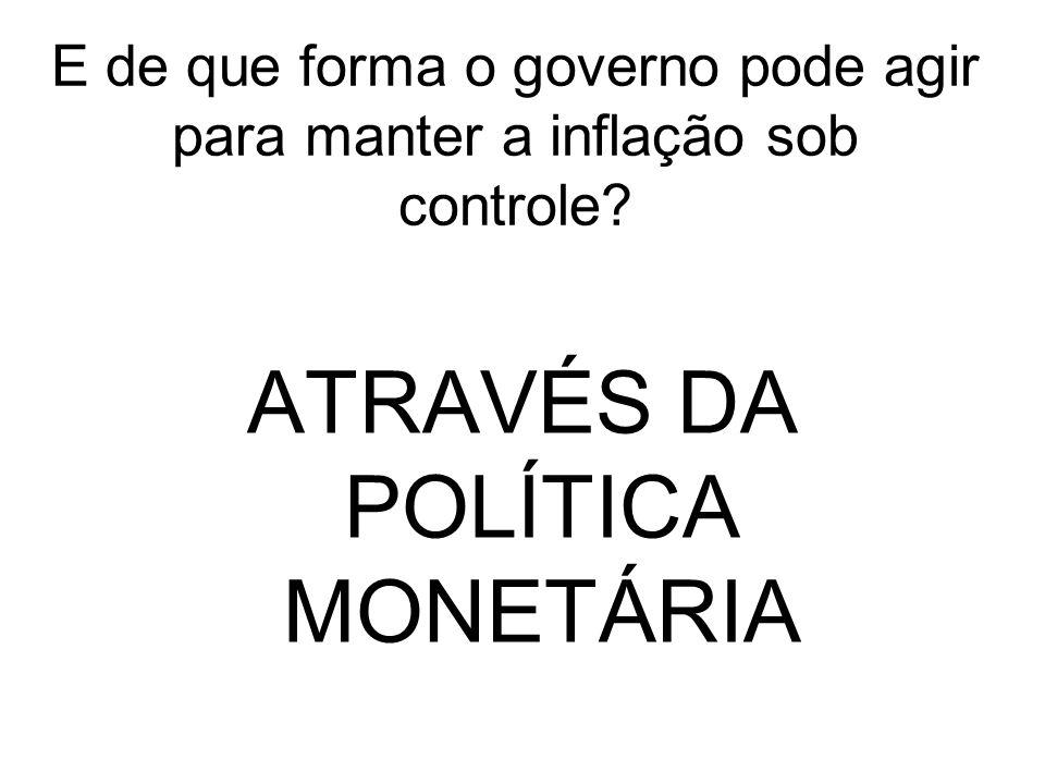 E de que forma o governo pode agir para manter a inflação sob controle? ATRAVÉS DA POLÍTICA MONETÁRIA
