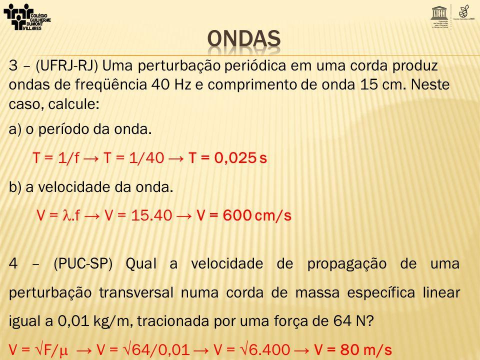 3 – (UFRJ-RJ) Uma perturbação periódica em uma corda produz ondas de freqüência 40 Hz e comprimento de onda 15 cm. Neste caso, calcule: a) o período d