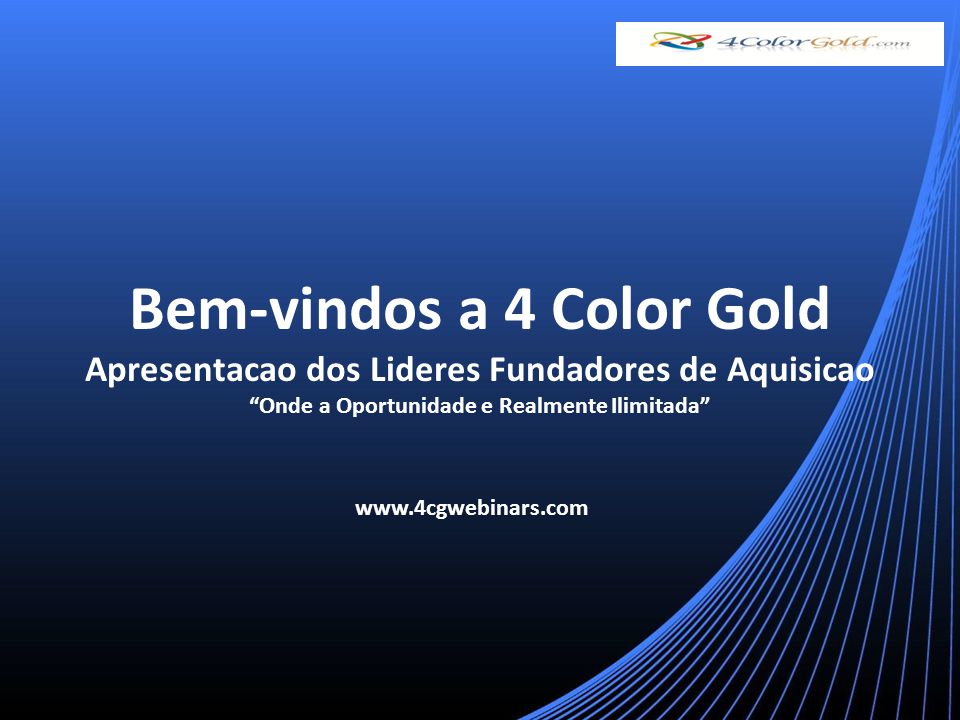 Bem-vindos a 4 Color Gold Apresentacao dos Lideres Fundadores de Aquisicao Onde a Oportunidade e Realmente Ilimitada www.4cgwebinars.com