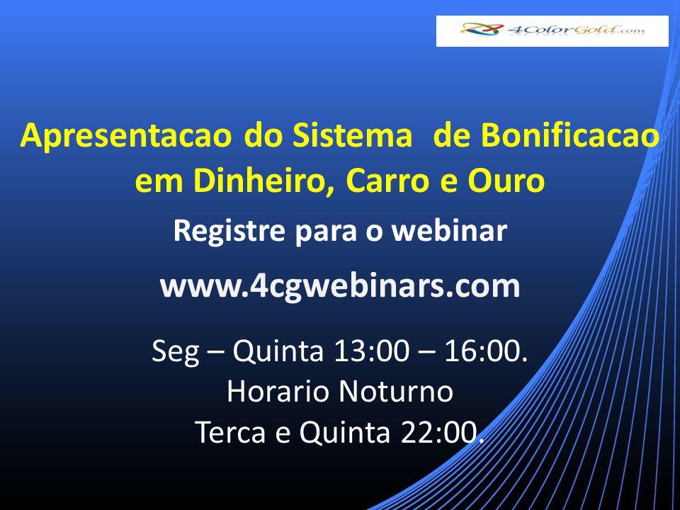 Apresentacao do Sistema de Bonificacao em Dinheiro, Carro e Ouro Registre para o webinar www.4cgwebinars.com Seg – Quinta 13:00 – 16:00.