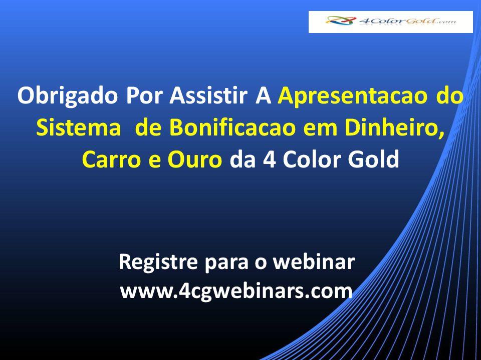 Obrigado Por Assistir A Apresentacao do Sistema de Bonificacao em Dinheiro, Carro e Ouro da 4 Color Gold Registre para o webinar www.4cgwebinars.com