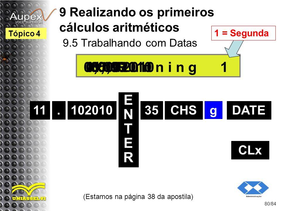 9 Realizando os primeiros cálculos aritméticos 9.5 Trabalhando com Datas (Estamos na página 38 da apostila) 80/84 Tópico 4 11 ENTERENTER 35 11.102010 0,00 g 11,10 CLx.102010DATE -35,00R u n n i n g06.09.2010 1 1 = Segunda CHS