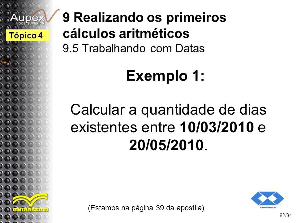 9 Realizando os primeiros cálculos aritméticos 9.5 Trabalhando com Datas Calcular a quantidade de dias existentes entre 10/03/2010 e 20/05/2010.