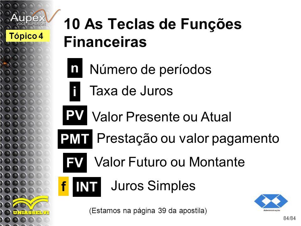10 As Teclas de Funções Financeiras Número de períodos (Estamos na página 39 da apostila) 84/84 Tópico 4 n i PV PMT FV f Taxa de Juros Valor Presente ou Atual Prestação ou valor pagamento Valor Futuro ou Montante Juros Simples INT