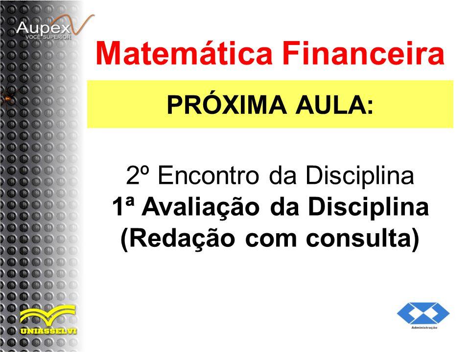 PRÓXIMA AULA: Matemática Financeira 2º Encontro da Disciplina 1ª Avaliação da Disciplina (Redação com consulta)