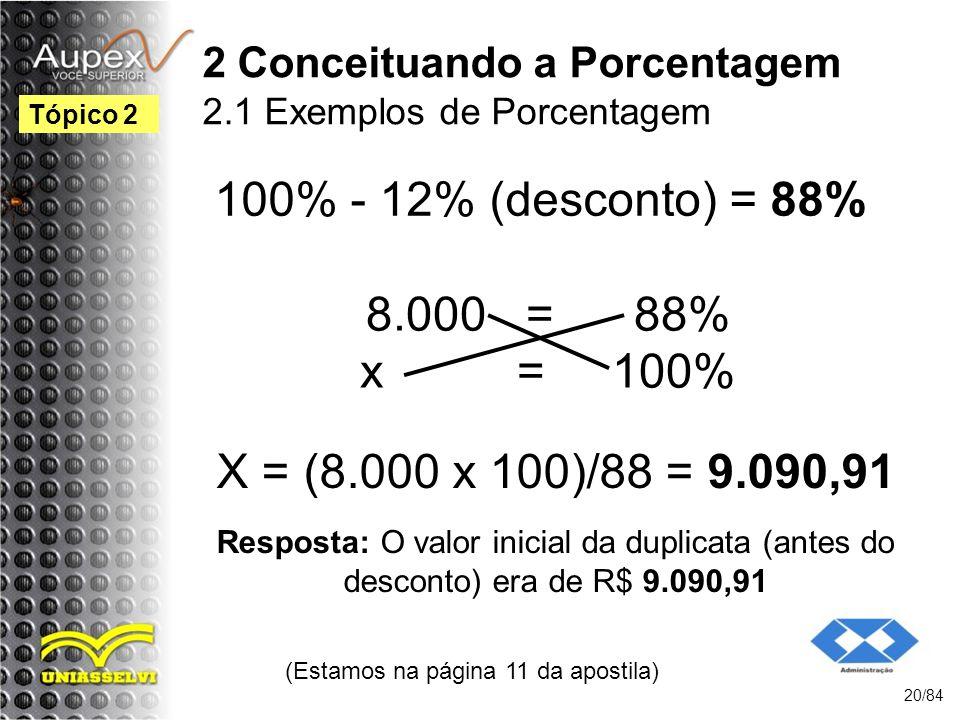2 Conceituando a Porcentagem 2.1 Exemplos de Porcentagem 100% - 12% (desconto) = 88% (Estamos na página 11 da apostila) 20/84 Tópico 2 8.000 = 88% x = 100% X = (8.000 x 100)/88 = 9.090,91 Resposta: O valor inicial da duplicata (antes do desconto) era de R$ 9.090,91
