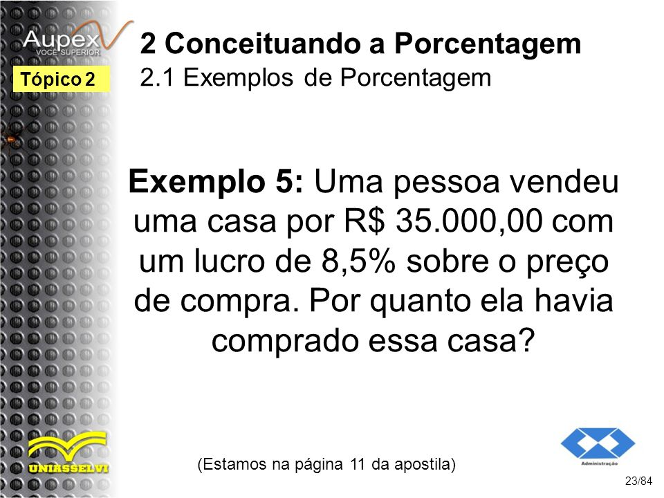 2 Conceituando a Porcentagem 2.1 Exemplos de Porcentagem Exemplo 5: Uma pessoa vendeu uma casa por R$ 35.000,00 com um lucro de 8,5% sobre o preço de compra.