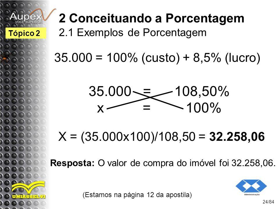 2 Conceituando a Porcentagem 2.1 Exemplos de Porcentagem 35.000 = 100% (custo) + 8,5% (lucro) (Estamos na página 12 da apostila) 24/84 Tópico 2 35.000 = 108,50% x = 100% X = (35.000x100)/108,50 = 32.258,06 Resposta: O valor de compra do imóvel foi 32.258,06.