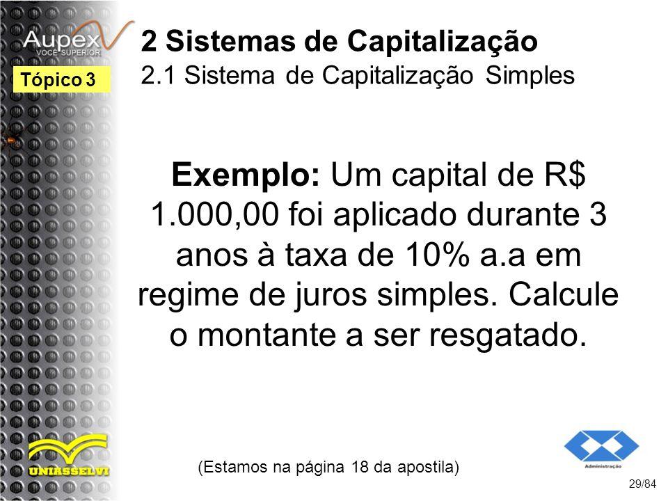 2 Sistemas de Capitalização 2.1 Sistema de Capitalização Simples Exemplo: Um capital de R$ 1.000,00 foi aplicado durante 3 anos à taxa de 10% a.a em regime de juros simples.