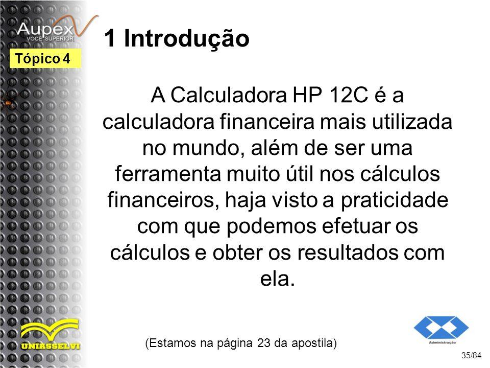 1 Introdução A Calculadora HP 12C é a calculadora financeira mais utilizada no mundo, além de ser uma ferramenta muito útil nos cálculos financeiros, haja visto a praticidade com que podemos efetuar os cálculos e obter os resultados com ela.