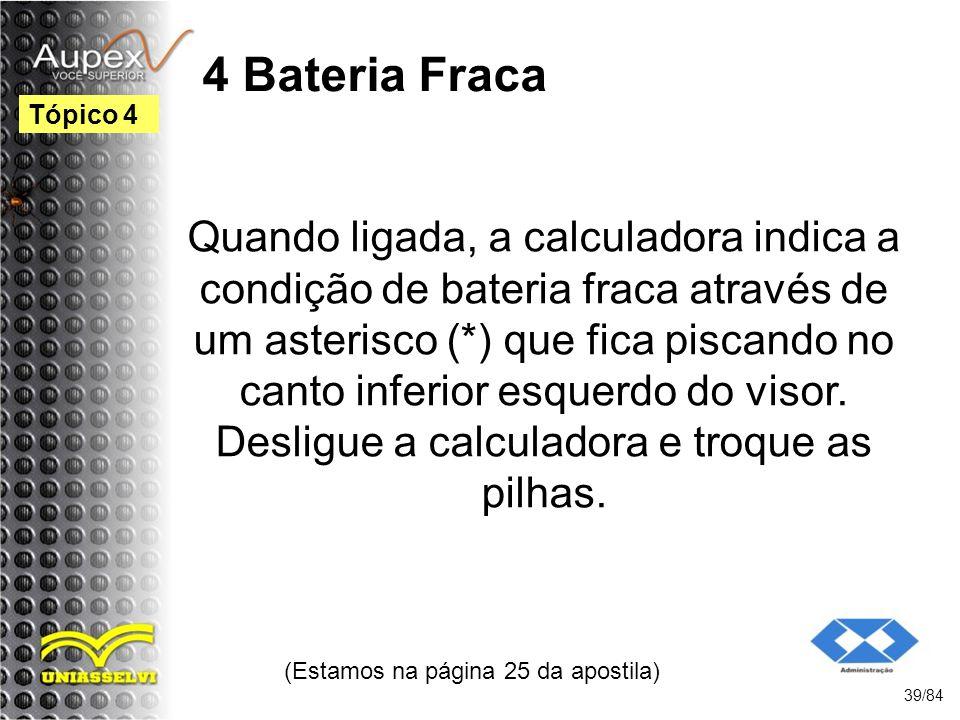 4 Bateria Fraca Quando ligada, a calculadora indica a condição de bateria fraca através de um asterisco (*) que fica piscando no canto inferior esquerdo do visor.