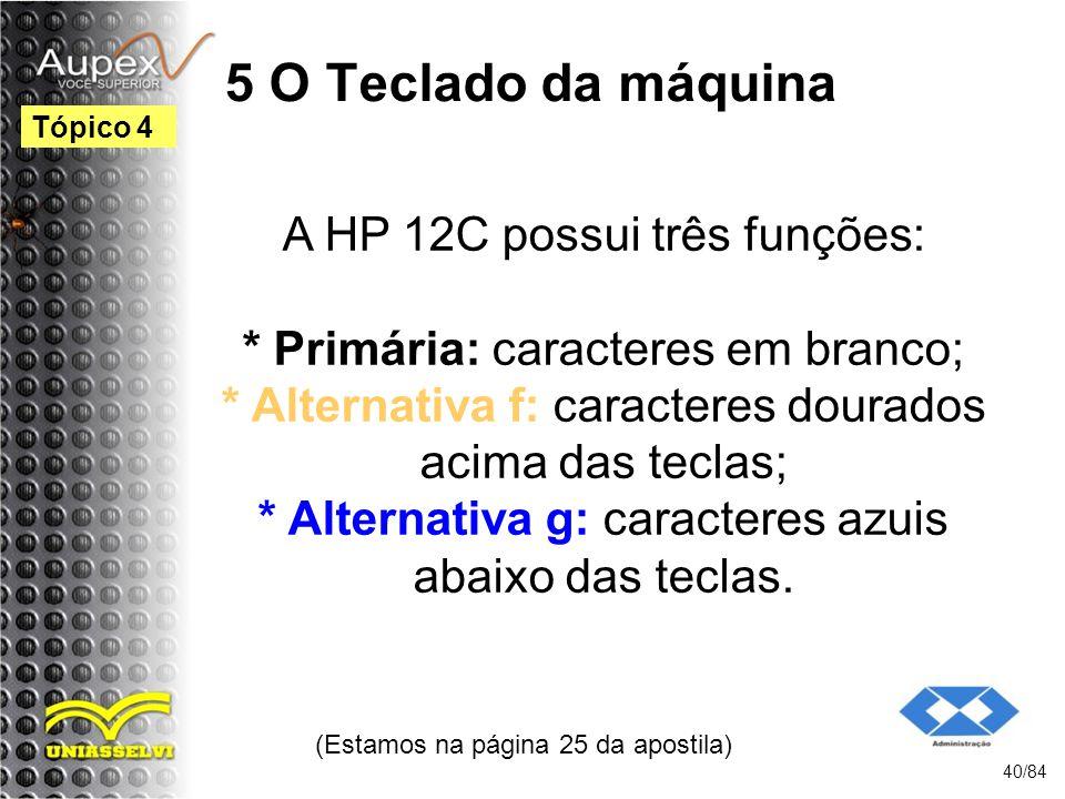 5 O Teclado da máquina A HP 12C possui três funções: * Primária: caracteres em branco; * Alternativa f: caracteres dourados acima das teclas; * Alternativa g: caracteres azuis abaixo das teclas.