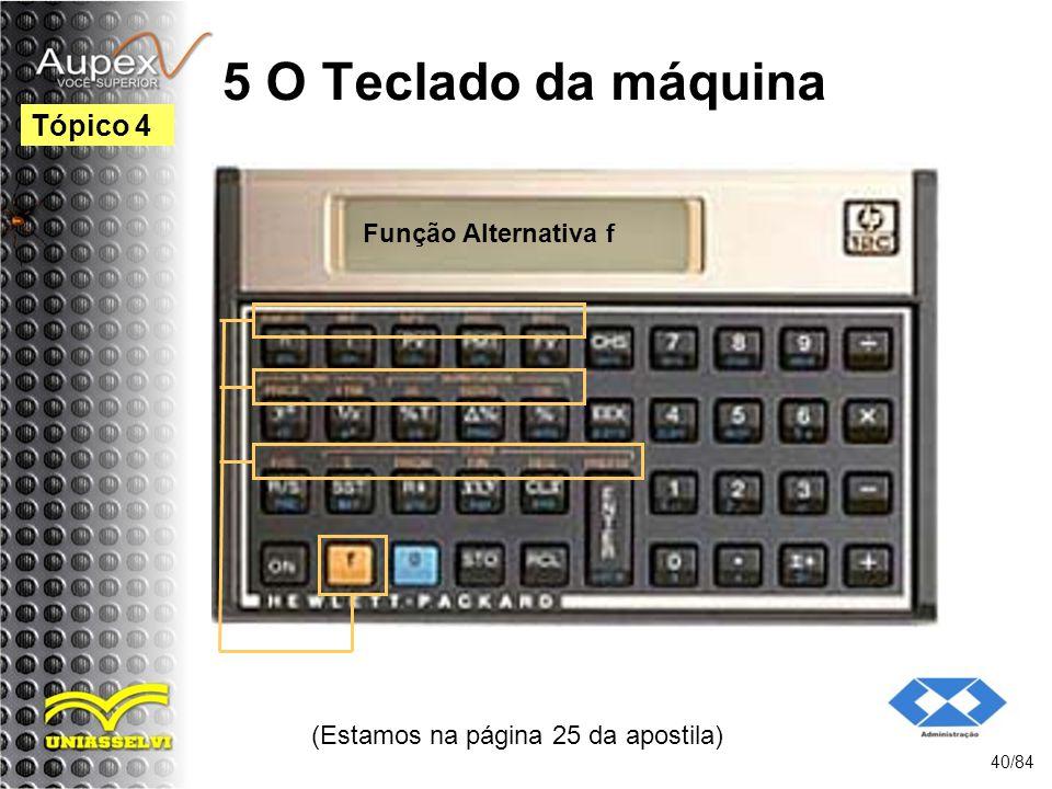 5 O Teclado da máquina (Estamos na página 25 da apostila) 40/84 Tópico 4 Função Alternativa f