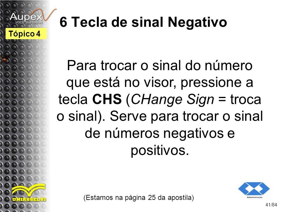 6 Tecla de sinal Negativo Para trocar o sinal do número que está no visor, pressione a tecla CHS (CHange Sign = troca o sinal).