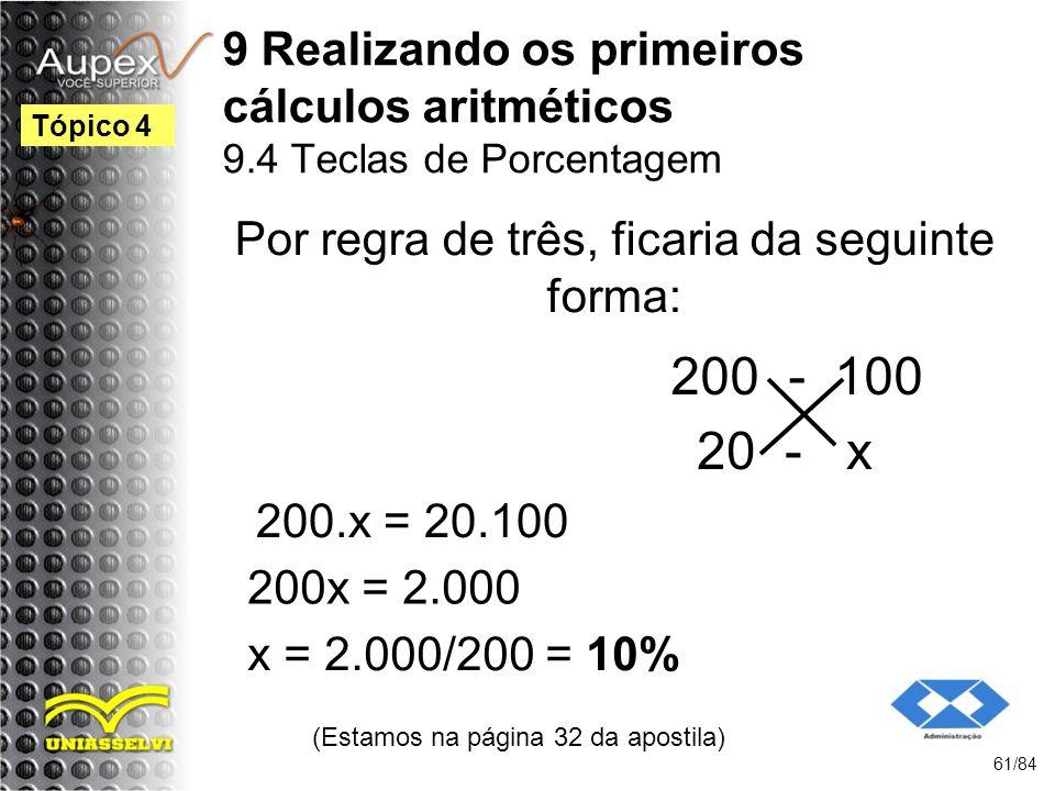 9 Realizando os primeiros cálculos aritméticos 9.4 Teclas de Porcentagem (Estamos na página 32 da apostila) 61/84 Tópico 4 Por regra de três, ficaria da seguinte forma: 200 - 100 20 - x 200.x = 20.100 200x = 2.000 x = 2.000/200 = 10%