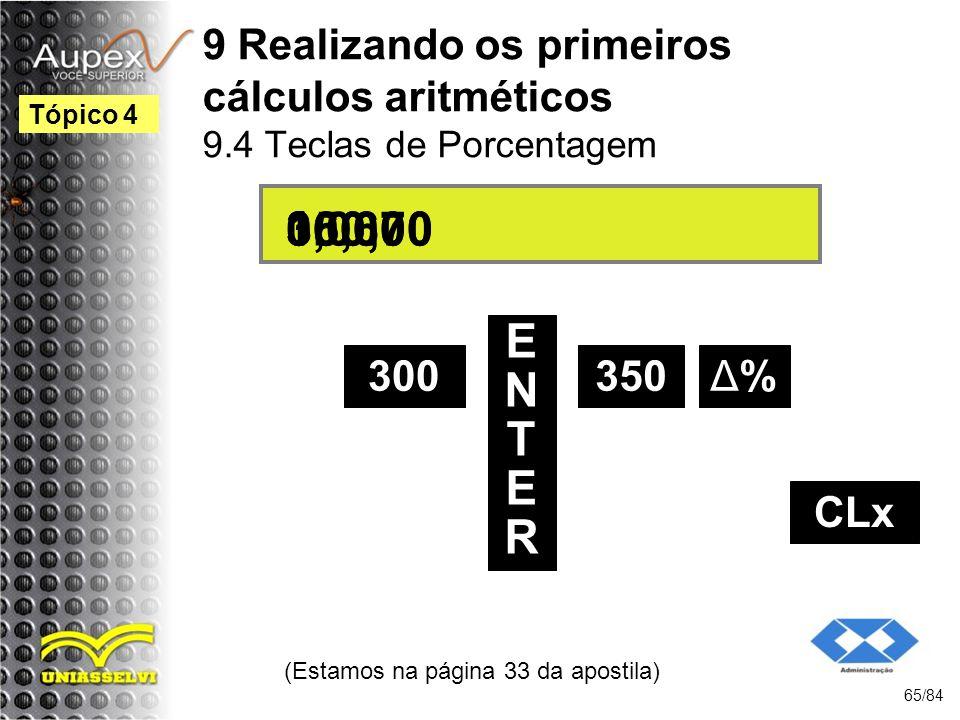 9 Realizando os primeiros cálculos aritméticos 9.4 Teclas de Porcentagem (Estamos na página 33 da apostila) 65/84 Tópico 4 300 ENTERENTER 350 300,00 16,670,00 Δ%Δ% 350,00 CLx