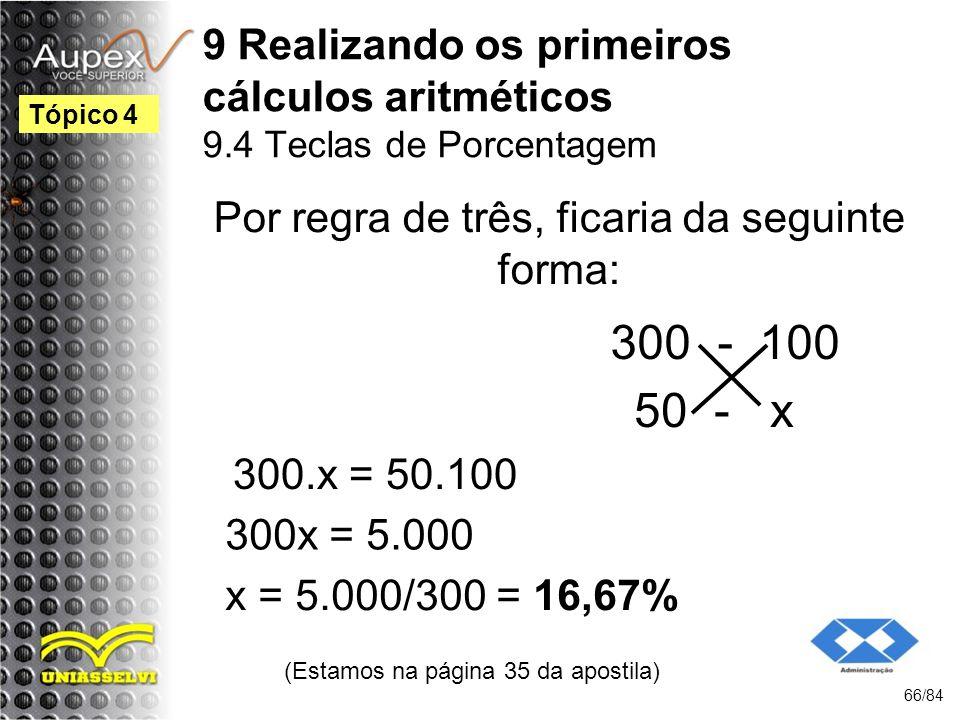 9 Realizando os primeiros cálculos aritméticos 9.4 Teclas de Porcentagem (Estamos na página 35 da apostila) 66/84 Tópico 4 Por regra de três, ficaria da seguinte forma: 300 - 100 50 - x 300.x = 50.100 300x = 5.000 x = 5.000/300 = 16,67%