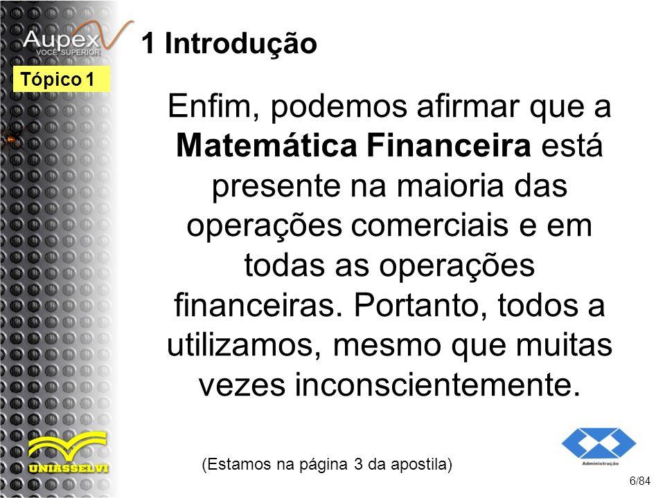 1 Introdução Enfim, podemos afirmar que a Matemática Financeira está presente na maioria das operações comerciais e em todas as operações financeiras.