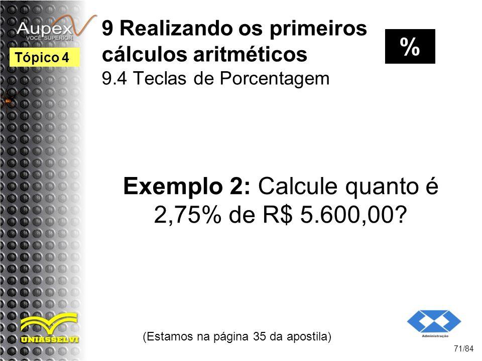 9 Realizando os primeiros cálculos aritméticos 9.4 Teclas de Porcentagem Exemplo 2: Calcule quanto é 2,75% de R$ 5.600,00.