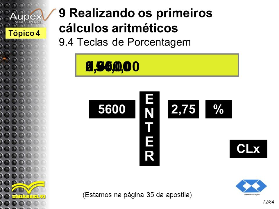 9 Realizando os primeiros cálculos aritméticos 9.4 Teclas de Porcentagem (Estamos na página 35 da apostila) 72/84 Tópico 4 5600 ENTERENTER 2,75 5.600,00 154,000,00 % 2,75 CLx