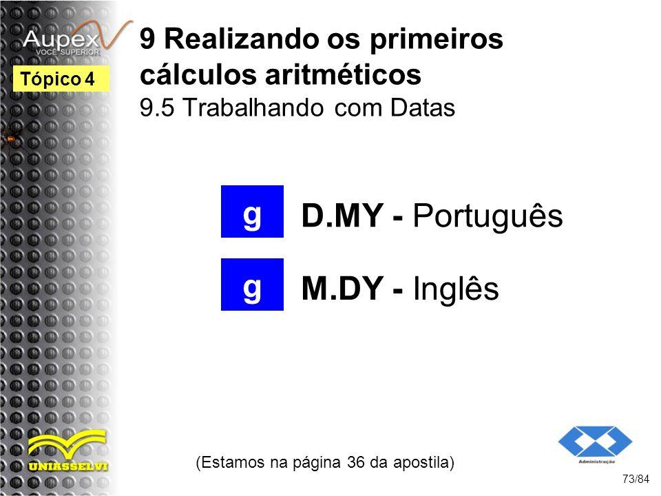 9 Realizando os primeiros cálculos aritméticos 9.5 Trabalhando com Datas D.MY - Português (Estamos na página 36 da apostila) 73/84 Tópico 4 g g M.DY - Inglês