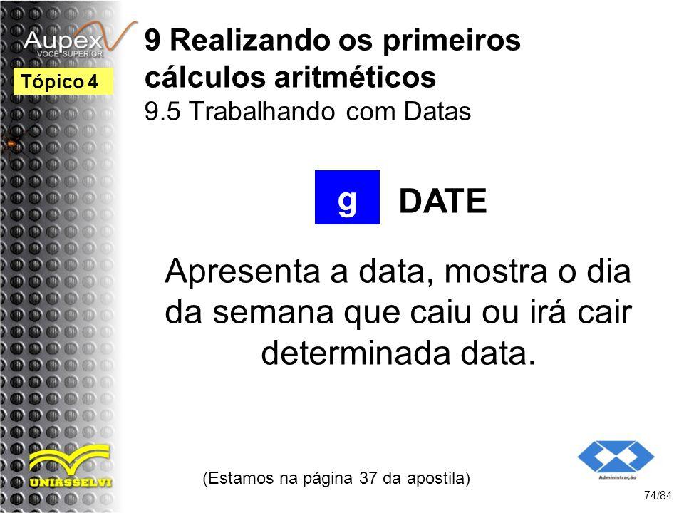 9 Realizando os primeiros cálculos aritméticos 9.5 Trabalhando com Datas Apresenta a data, mostra o dia da semana que caiu ou irá cair determinada data.