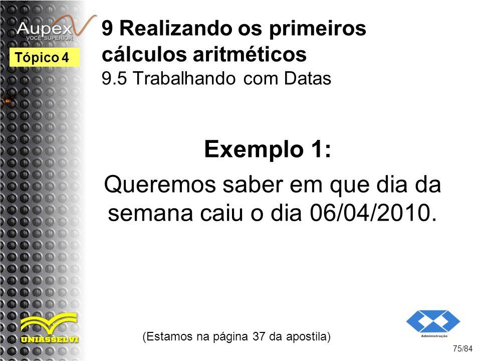 9 Realizando os primeiros cálculos aritméticos 9.5 Trabalhando com Datas Queremos saber em que dia da semana caiu o dia 06/04/2010.