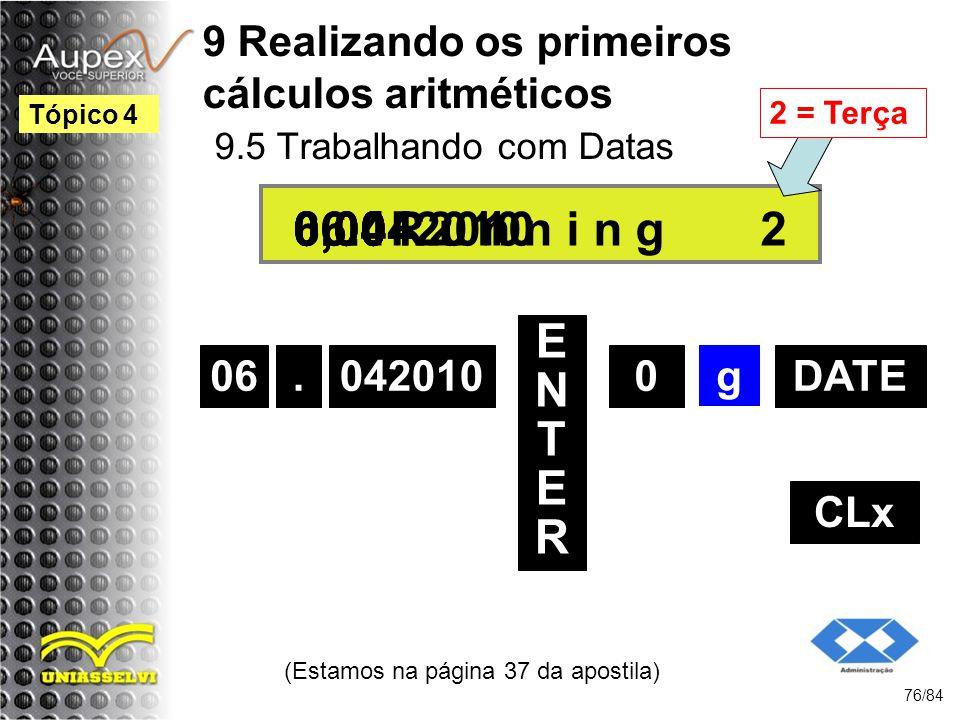9 Realizando os primeiros cálculos aritméticos 9.5 Trabalhando com Datas (Estamos na página 37 da apostila) 76/84 Tópico 4 06 ENTERENTER 0 06.042010 0,00 g 6,04 CLx.042010DATE 0,00R u n n i n g06.04.2010 2 2 = Terça