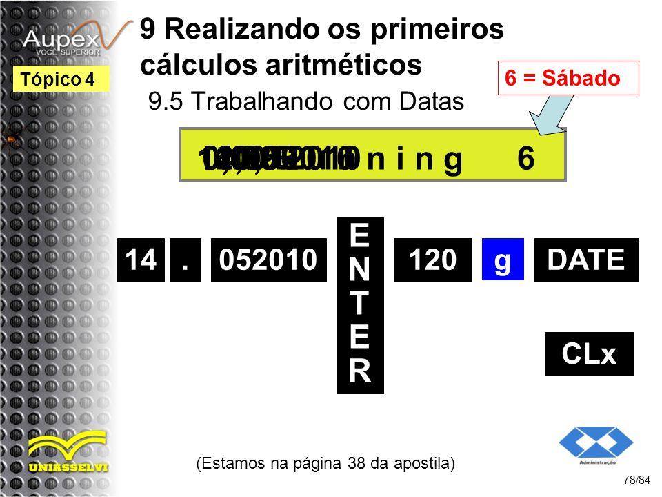 9 Realizando os primeiros cálculos aritméticos 9.5 Trabalhando com Datas (Estamos na página 38 da apostila) 78/84 Tópico 4 14 ENTERENTER 120 14.052010 0,00 g 14,05 CLx.052010DATE 120,00R u n n i n g11.09.2010 6 6 = Sábado
