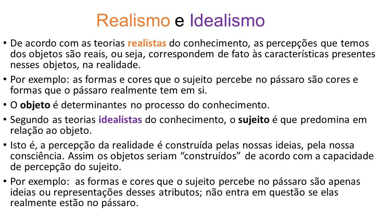 Realismo e Idealismo De acordo com as teorias realistas do conhecimento, as percepções que temos dos objetos são reais, ou seja, correspondem de fato
