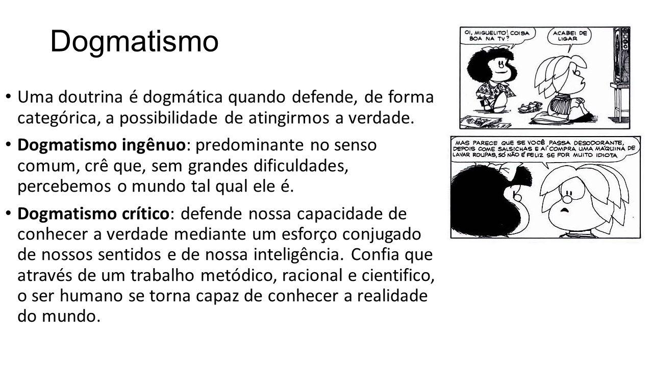 Dogmatismo Uma doutrina é dogmática quando defende, de forma categórica, a possibilidade de atingirmos a verdade. Dogmatismo ingênuo: predominante no
