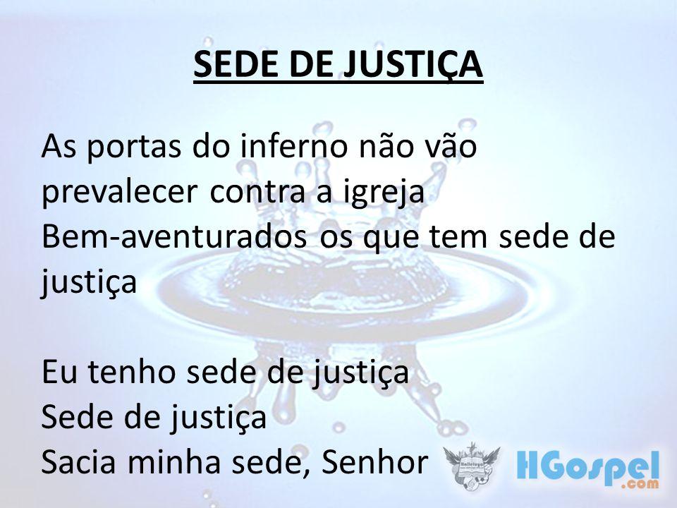 SEDE DE JUSTIÇA As portas do inferno não vão prevalecer contra a igreja Bem-aventurados os que tem sede de justiça Eu tenho sede de justiça Sede de ju