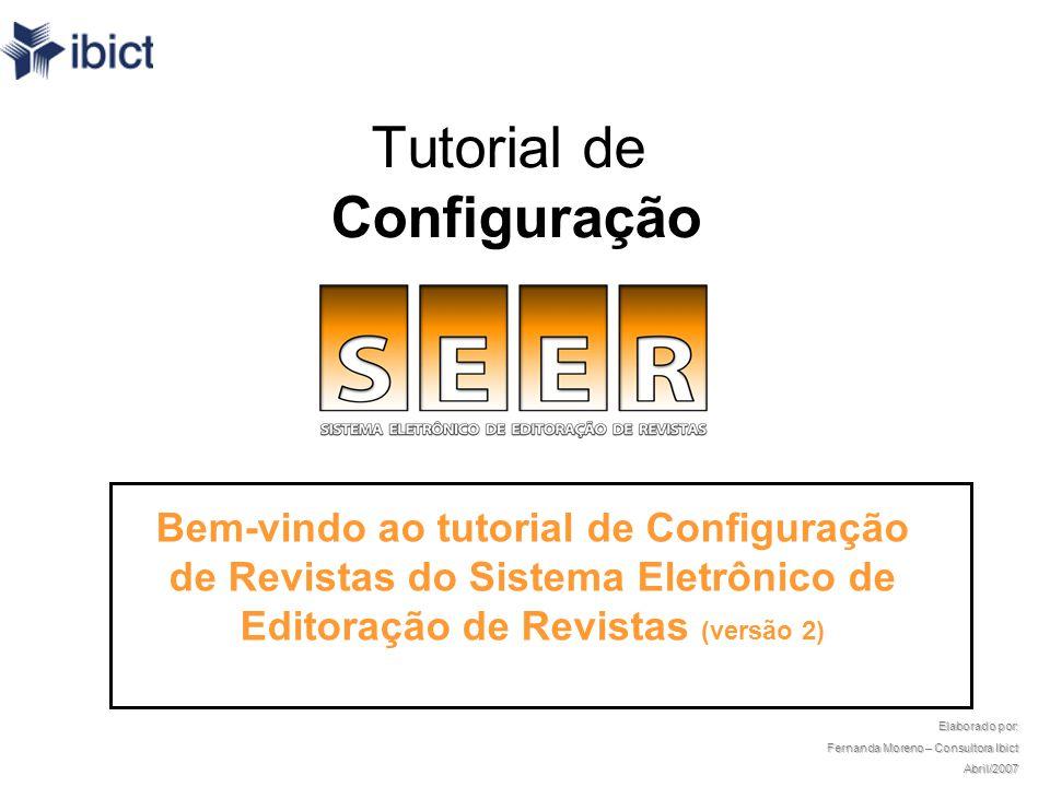 Tutorial de Configuração Bem-vindo ao tutorial de Configuração de Revistas do Sistema Eletrônico de Editoração de Revistas (versão 2) Elaborado por: Fernanda Moreno – Consultora Ibict Abril/2007