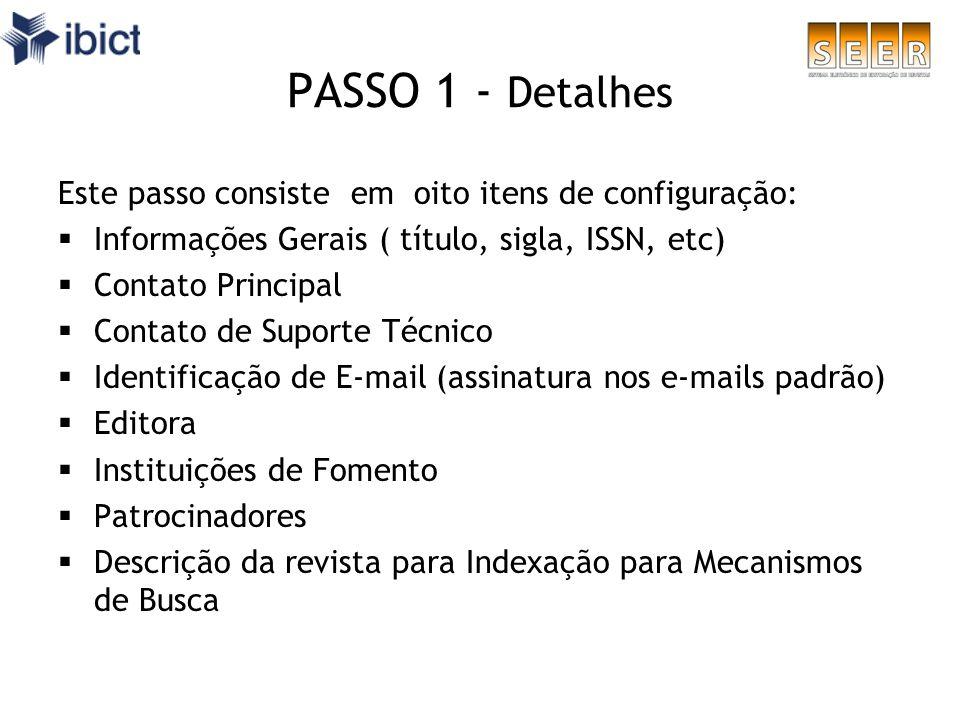 PASSO 1 - Detalhes Este passo consiste em oito itens de configuração: Informações Gerais ( título, sigla, ISSN, etc) Contato Principal Contato de Supo
