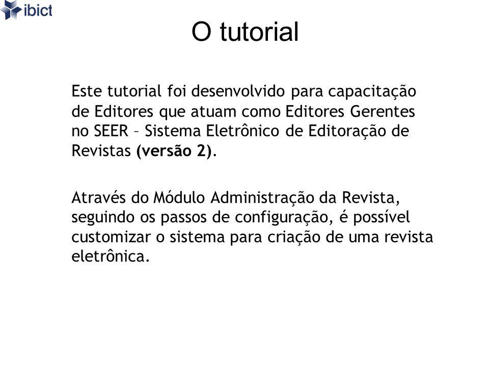 O tutorial Este tutorial foi desenvolvido para capacitação de Editores que atuam como Editores Gerentes no SEER – Sistema Eletrônico de Editoração de Revistas (versão 2).