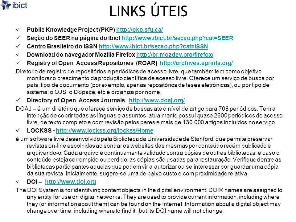 LINKS ÚTEIS Public Knowledge Project (PKP) http://pkp.sfu.ca/http://pkp.sfu.ca/ Seção do SEER na página do Ibict http://www.ibict.br/secao.php?cat=SEERhttp://www.ibict.br/secao.php?cat=SEER Centro Brasileiro do ISSN http://www.ibict.br/secao.php?cat=ISSNhttp://www.ibict.br/secao.php?cat=ISSN Download do navegador Mozilla Firefox http://br.mozdev.org/firefox/http://br.mozdev.org/firefox/ Registry of Open Access Repositories (ROAR) http://archives.eprints.org/http://archives.eprints.org/ Diretório de registro de repositórios e periódicos de acesso livre, que também tem como objetivo monitorar o crescimento da produção científica de acesso livre.