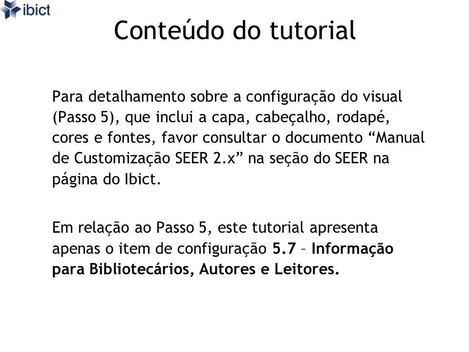 Conteúdo do tutorial Para detalhamento sobre a configuração do visual (Passo 5), que inclui a capa, cabeçalho, rodapé, cores e fontes, favor consultar o documento Manual de Customização SEER 2.x na seção do SEER na página do Ibict.