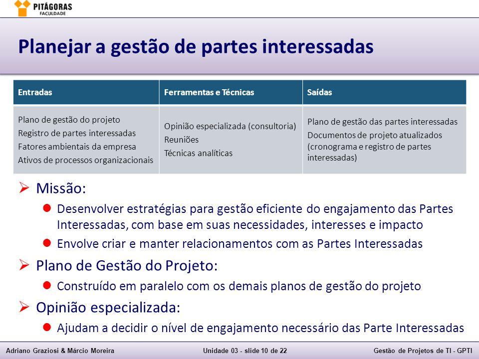 Adriano Graziosi & Márcio MoreiraUnidade 03 - slide 10 de 22Gestão de Projetos de TI - GPTI Planejar a gestão de partes interessadas Missão: Desenvolv