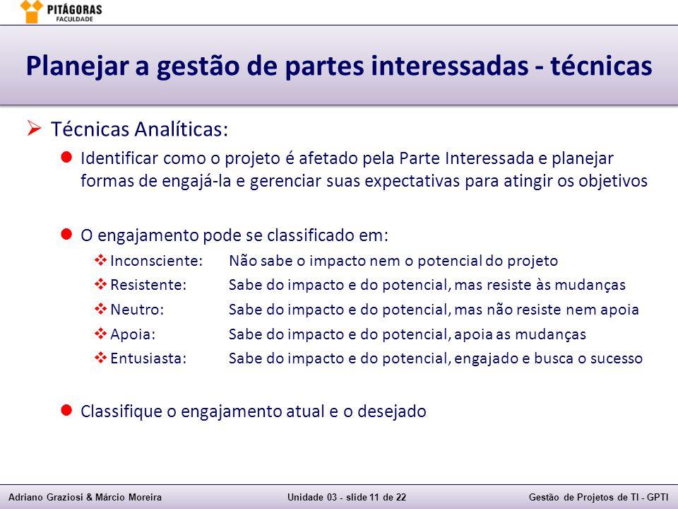 Adriano Graziosi & Márcio MoreiraUnidade 03 - slide 11 de 22Gestão de Projetos de TI - GPTI Planejar a gestão de partes interessadas - técnicas Técnic