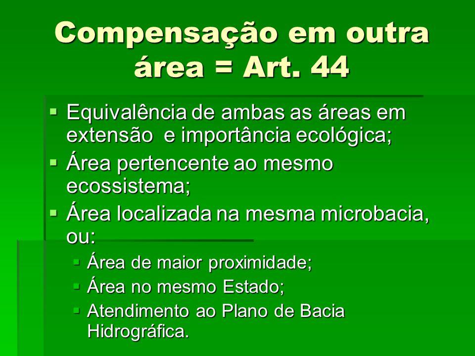 Compensação em outra área = Art. 44 Equivalência de ambas as áreas em extensão e importância ecológica; Equivalência de ambas as áreas em extensão e i