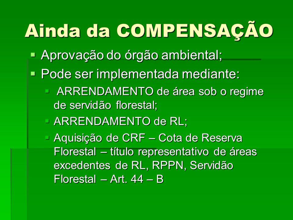 Ainda da COMPENSAÇÃO Aprovação do órgão ambiental; Aprovação do órgão ambiental; Pode ser implementada mediante: Pode ser implementada mediante: ARREN