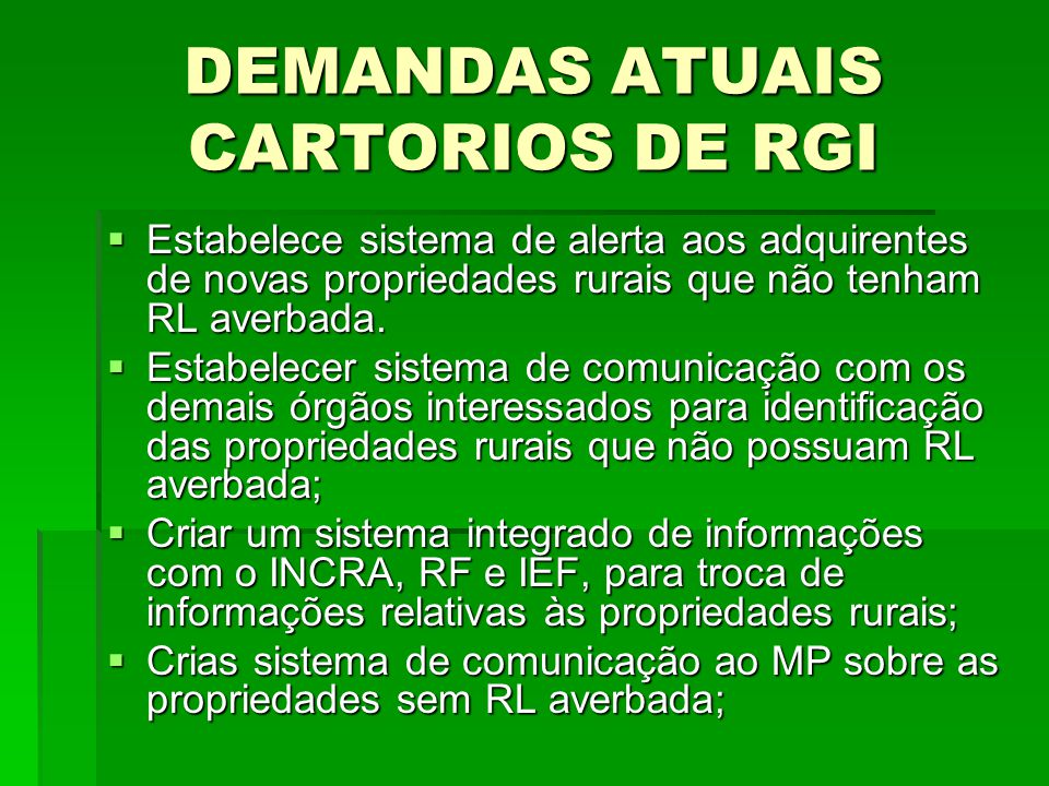 DEMANDAS ATUAIS CARTORIOS DE RGI Estabelece sistema de alerta aos adquirentes de novas propriedades rurais que não tenham RL averbada. Estabelece sist